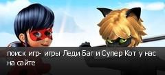 поиск игр- игры Леди Баг и Супер Кот у нас на сайте