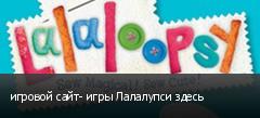 игровой сайт- игры Лалалупси здесь