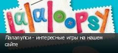 Лалалупси - интересные игры на нашем сайте