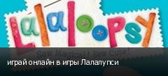 играй онлайн в игры Лалалупси