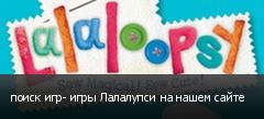 поиск игр- игры Лалалупси на нашем сайте