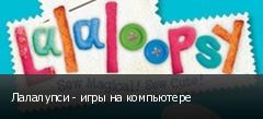 Лалалупси - игры на компьютере