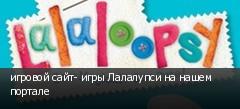 игровой сайт- игры Лалалупси на нашем портале