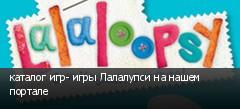 каталог игр- игры Лалалупси на нашем портале
