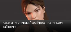 каталог игр- игры Лара Крофт на лучшем сайте игр