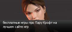 бесплатные игры про Лару Крофт на лучшем сайте игр
