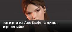 топ игр- игры Лара Крофт на лучшем игровом сайте