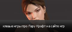 клевые игры про Лару Крофт на сайте игр