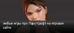 любые игры про Лару Крофт на игровом сайте