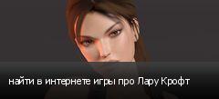 найти в интернете игры про Лару Крофт