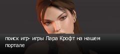 поиск игр- игры Лара Крофт на нашем портале