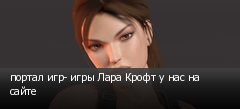 портал игр- игры Лара Крофт у нас на сайте