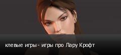 клевые игры - игры про Лару Крофт