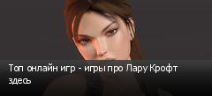 Топ онлайн игр - игры про Лару Крофт здесь