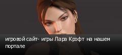 игровой сайт- игры Лара Крофт на нашем портале