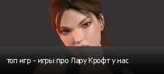 топ игр - игры про Лару Крофт у нас