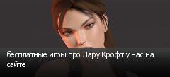 бесплатные игры про Лару Крофт у нас на сайте