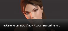 любые игры про Лару Крофт на сайте игр