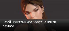 новейшие игры Лара Крофт на нашем портале