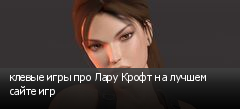 клевые игры про Лару Крофт на лучшем сайте игр
