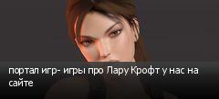 портал игр- игры про Лару Крофт у нас на сайте