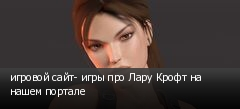 игровой сайт- игры про Лару Крофт на нашем портале
