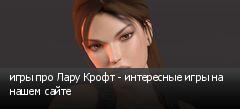игры про Лару Крофт - интересные игры на нашем сайте