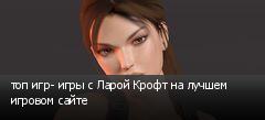 топ игр- игры с Ларой Крофт на лучшем игровом сайте