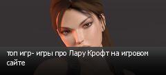 топ игр- игры про Лару Крофт на игровом сайте