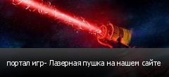 портал игр- Лазерная пушка на нашем сайте