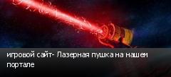 игровой сайт- Лазерная пушка на нашем портале