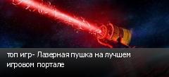топ игр- Лазерная пушка на лучшем игровом портале