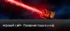 игровой сайт- Лазерная пушка у нас