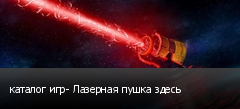 каталог игр- Лазерная пушка здесь
