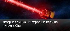 Лазерная пушка - интересные игры на нашем сайте
