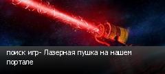 поиск игр- Лазерная пушка на нашем портале