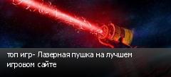 топ игр- Лазерная пушка на лучшем игровом сайте