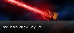 все Лазерная пушка у нас