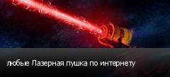 любые Лазерная пушка по интернету