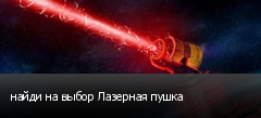 найди на выбор Лазерная пушка