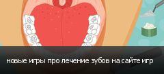 новые игры про лечение зубов на сайте игр