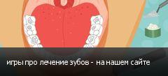 игры про лечение зубов - на нашем сайте