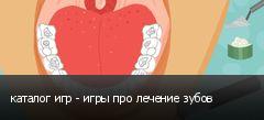 каталог игр - игры про лечение зубов