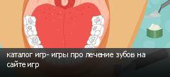 каталог игр- игры про лечение зубов на сайте игр