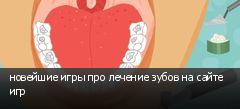 новейшие игры про лечение зубов на сайте игр