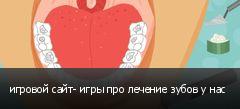 игровой сайт- игры про лечение зубов у нас