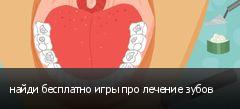 найди бесплатно игры про лечение зубов