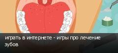 играть в интернете - игры про лечение зубов