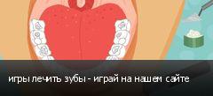 игры лечить зубы - играй на нашем сайте