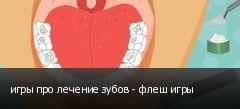 игры про лечение зубов - флеш игры